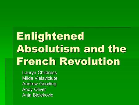 Enlightened Absolutism and the French Revolution Lauryn Childress Milda Vielaviciute Andrew Gooding Andy Oliver Anja Bjelekovic.