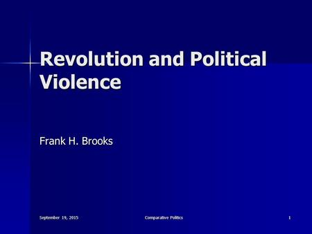 September 19, 2015September 19, 2015September 19, 2015Comparative Politics1 Revolution and Political Violence Frank H. Brooks.