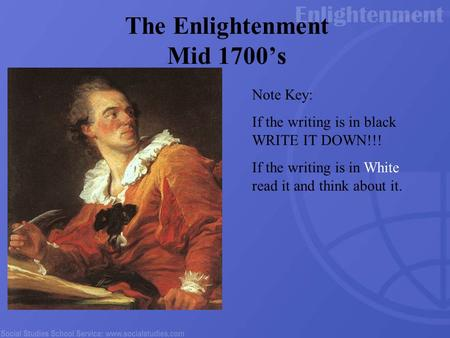 The Enlightenment Mid 1700's Note Key: If the writing is in black WRITE IT DOWN!!! If the writing is in White read it and think about it.