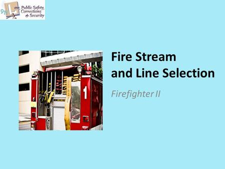 Fire Stream and Line Selection Firefighter II. Copyright © Texas Education Agency 2011. All rights reserved. Images and other multimedia content used.