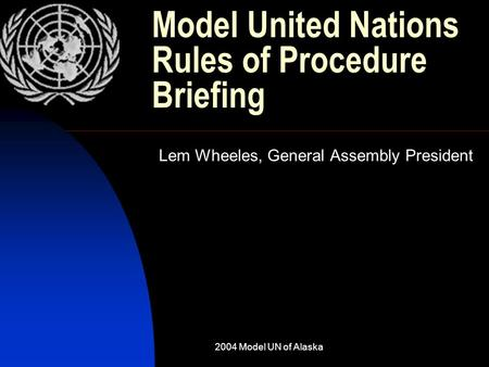 2004 Model UN of Alaska Model United Nations Rules of Procedure Briefing Lem Wheeles, General Assembly President.
