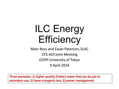 ILC Energy Efficiency Marc Ross and Ewan Paterson, SLAC CFS-ADI Joint Meeting ICEPP University of Tokyo 9 April 2014 Three examples: 1) higher quality.