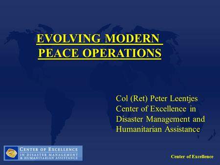 Center of Excellence EVOLVING MODERN PEACE OPERATIONS Col (Ret) Peter Leentjes Center of Excellence in Disaster Management and Humanitarian Assistance.