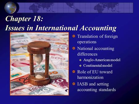 Chapter 18: Issues in International Accounting Translation of foreign operations National accounting differences  Anglo-American model  Continental model.
