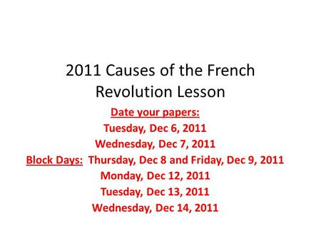 2011 Causes of the French Revolution Lesson Date your papers: Tuesday, Dec 6, 2011 Wednesday, Dec 7, 2011 Block Days: Thursday, Dec 8 and Friday, Dec 9,