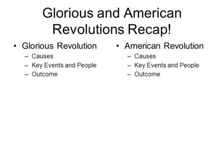 Glorious and American Revolutions Recap! Glorious Revolution –Causes –Key Events and People –Outcome American Revolution –Causes –Key Events and People.