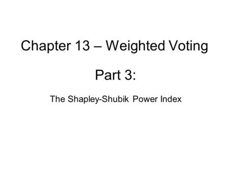 Chapter 13 – Weighted Voting Part 3: The Shapley-Shubik Power Index.