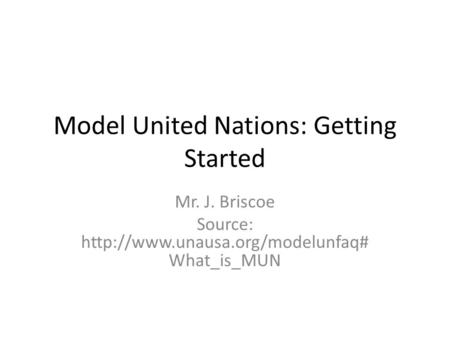 Model United Nations: Getting Started Mr. J. Briscoe Source:  What_is_MUN.