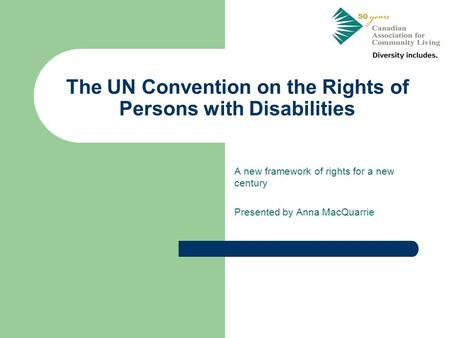 The UN Convention on the Rights of Persons with Disabilities A new framework of rights for a new century Presented by Anna MacQuarrie.