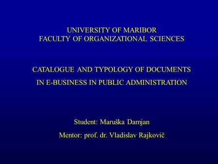 UNIVERSITY OF MARIBOR FACULTY OF ORGANIZATIONAL SCIENCES CATALOGUE AND TYPOLOGY OF DOCUMENTS IN E-BUSINESS IN PUBLIC ADMINISTRATION Student: Maruška Damjan.