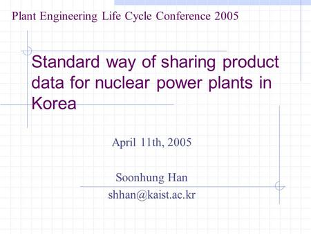 Standard way of sharing product data for nuclear power plants in Korea April 11th, 2005 Soonhung Han Plant Engineering Life Cycle Conference.