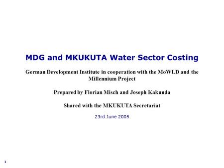 1 MDG and MKUKUTA Water Sector Costing German Development Institute in cooperation with the MoWLD and the Millennium Project Prepared by Florian Misch.