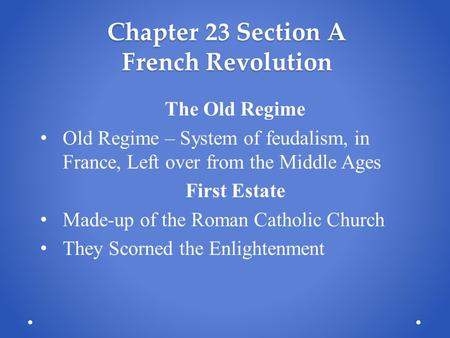 Chapter 23 Section A French Revolution The Old Regime Old Regime – System of feudalism, in France, Left over from the Middle Ages First Estate Made-up.