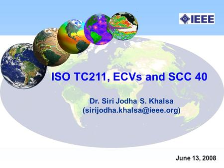 ISO TC211, ECVs and SCC 40 Dr. Siri Jodha S. Khalsa June 13, 2008.