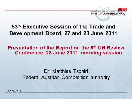 1 Presentation of the Report on the 6 th UN Review Conference, 28 June 2011, morning session Dr. Matthias Tschirf Federal Austrian Competition authority.