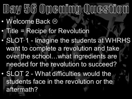 Welcome Back  Title = Recipe for Revolution SLOT 1 - Imagine the students at WHRHS want to complete a revolution and take over the school…what ingredients.