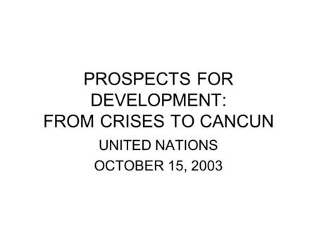 PROSPECTS FOR DEVELOPMENT: FROM CRISES TO CANCUN UNITED NATIONS OCTOBER 15, 2003.