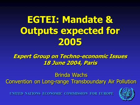 UNITED NATIONS ECONOMIC COMMISSION FOR EUROPE EGTEI: Mandate & Outputs expected for 2005 Expert Group on Techno-economic Issues 18 June 2004, Paris EGTEI: