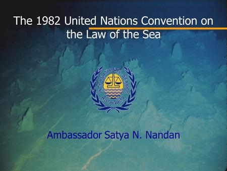 The 1982 United Nations Convention on the Law of the Sea Ambassador Satya N. Nandan.