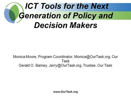ICT Tools for the Next Generation of Policy and Decision Makers Monica Moore, Program Coordinator, Our Task Gerald.