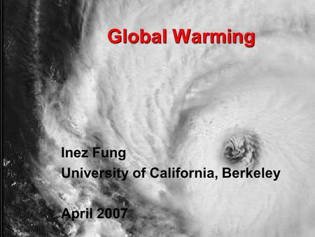 Global Warming Inez Fung University of California, Berkeley April 2007.