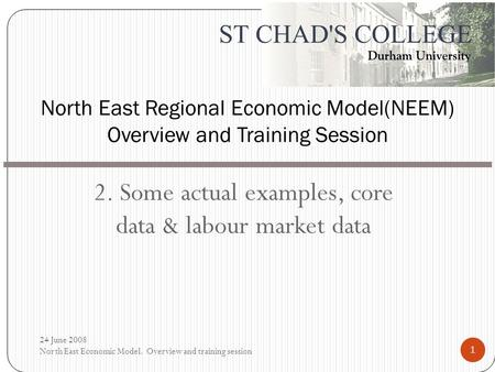 2. Some actual examples, core data & labour market data North East Regional Economic Model(NEEM) Overview and Training Session 24 June 2008 North East.