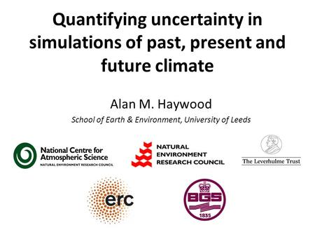 Quantifying uncertainty in simulations of past, present and future climate Alan M. Haywood School of Earth & Environment, University of Leeds.
