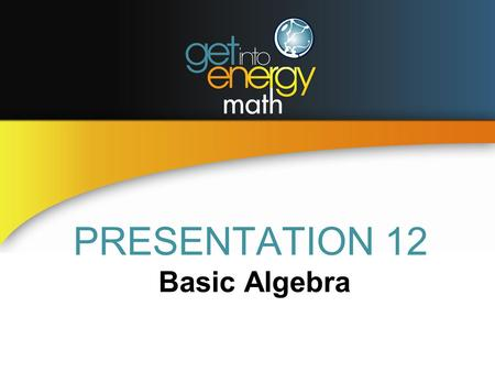 PRESENTATION 12 Basic Algebra. BASIC ALGEBRA DEFINITIONS A term of an algebraic expression is that part of the expression that is separated from the rest.