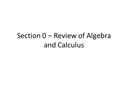 Section 0 – Review of Algebra and Calculus. Set Theory What is… – Subset – Union – Intersection – Complement Understand the relationships between these.
