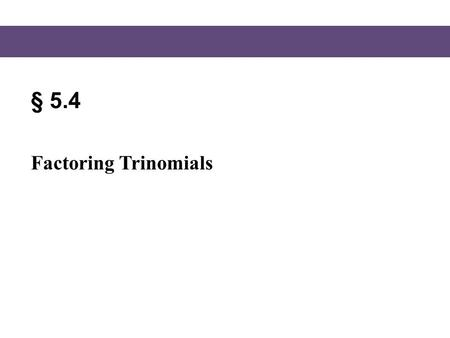 § 5.4 Factoring Trinomials. Blitzer, Intermediate Algebra, 5e – Slide #2 Section 5.6 A Strategy for Factoring Polynomials, page 363 1.If there is a common.