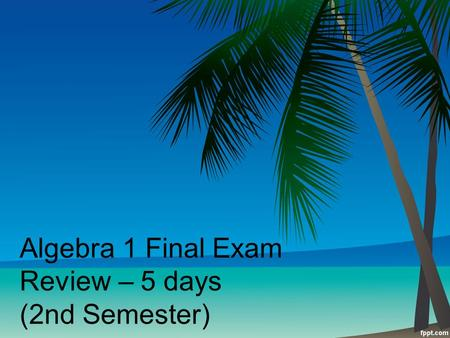Algebra 1 Final Exam Review – 5 days (2nd Semester)