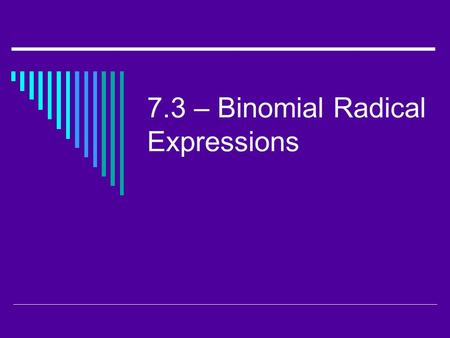 7.3 – Binomial Radical Expressions. I. Adding and Subtracting Radical Expressions  Like Radicals – radicals that have the same radicand and index. 