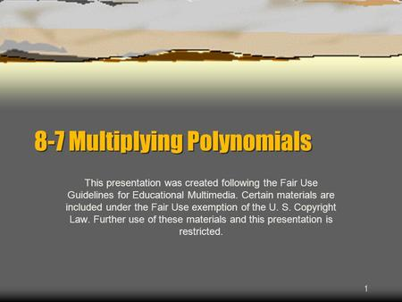 1 8-7 Multiplying Polynomials This presentation was created following the Fair Use Guidelines for Educational Multimedia. Certain materials are included.