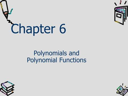 Chapter 6 Polynomials and Polynomial Functions. In this chapter, you will … Learn to write and graph polynomial functions and to solve polynomial equations.