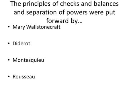 The principles of checks and balances and separation of powers were put forward by… Mary Wallstonecraft Diderot Montesquieu Rousseau.
