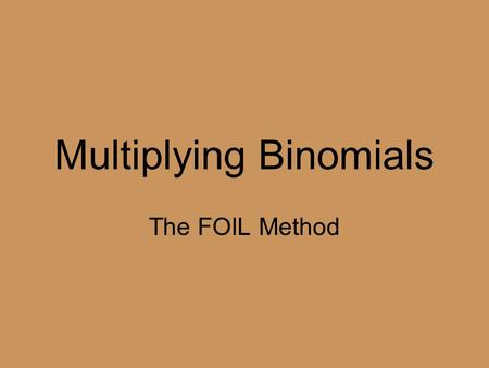 Multiplying Binomials The FOIL Method. FOIL: What does it mean? F: First O: Outer I: Inner L: Last EXAMPLE: Multiply (x + 3)(x + 2) F: x * x = x 2 I: