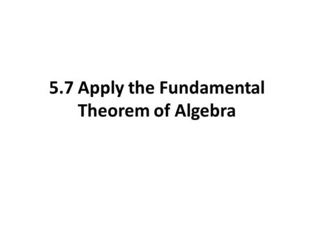 5.7 Apply the Fundamental Theorem of Algebra. Fundamental Theorem of Algebra The degree of the problem identifies the number of solutions to the problem.