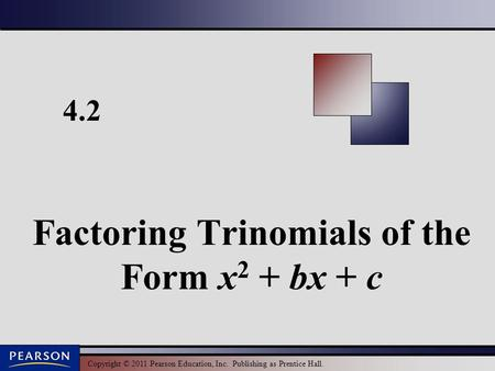 Copyright © 2011 Pearson Education, Inc. Publishing as Prentice Hall. 4.2 Factoring Trinomials of the Form x 2 + bx + c.