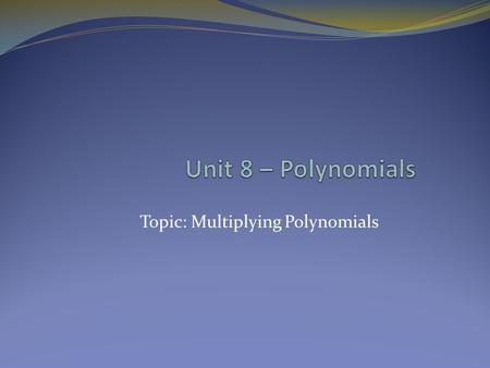Topic: Multiplying Polynomials. Multiplying Polynomials REMEMBER: Laws of exponents. REMEMBER: Combine like terms for your final answer (exponents don't.