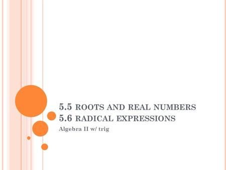 5.5 ROOTS AND REAL NUMBERS 5.6 RADICAL EXPRESSIONS Algebra II w/ trig.