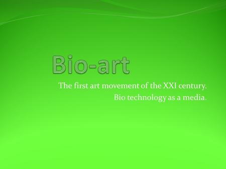 The first art movement of the XXI century. Bio technology as a media.