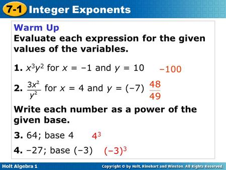 Holt Algebra 1 7-1 Integer Exponents Warm Up Evaluate each expression for the given values of the variables. 1. x 3 y 2 for x = –1 and y = 10 2. for x.