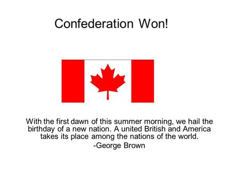Confederation Won! With the first dawn of this summer morning, we hail the birthday of a new nation. A united British and America takes its place among.