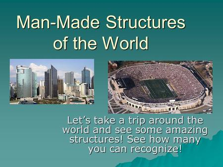 Man-Made Structures of the World Let's take a trip around the world and see some amazing structures! See how many you can recognize!