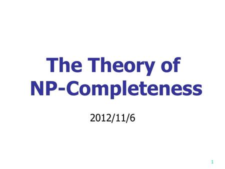 1 The Theory of NP-Completeness 2012/11/6 P: the class of problems which can be solved by a deterministic polynomial algorithm. NP : the class of decision.