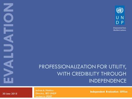 Independent Evaluation Office EVALUATION PROFESSIONALIZATION FOR UTILITY, WITH CREDIBILITY THROUGH INDEPENDENCE 30 June 2015 Indran A. Naidoo Director,
