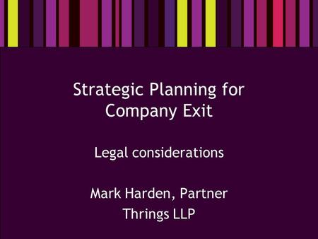 Strategic Planning for Company Exit Legal considerations Mark Harden, Partner Thrings LLP.