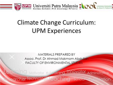 MATERIALS PREPARED BY Assoc. Prof. Dr Ahmad Makmom Abdullah FACULTY OF ENVIRONMENTAL STUDIES Climate Change Curriculum: UPM Experiences.