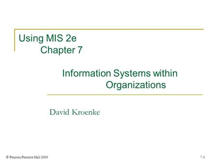 © Pearson Prentice Hall 2009 7-1 Using MIS 2e Chapter 7 Information Systems within Organizations David Kroenke.