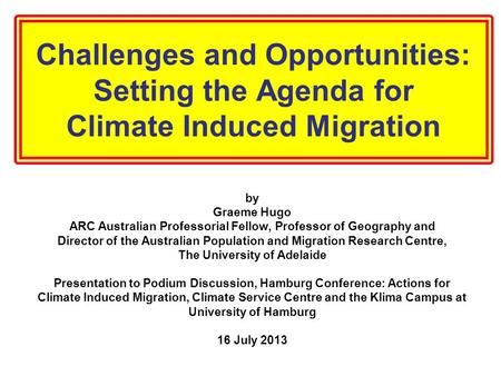 Challenges and Opportunities: Setting the Agenda for Climate Induced Migration by Graeme Hugo ARC Australian Professorial Fellow, Professor of Geography.